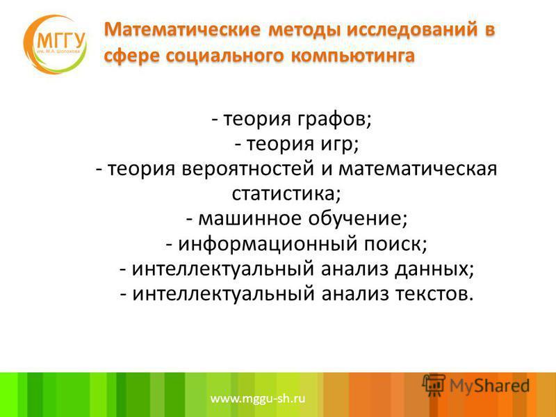 www.mggu-sh.ru - теория графов; - теория игр; - теория вероятностей и математическая статистика; - машинное обучение; - информационный поиск; - интеллектуальный анализ данных; - интеллектуальный анализ текстов.