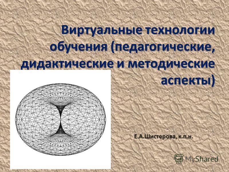 Виртуальные технологии обучения (педагогические, дидактические и методические аспекты) Е.А.Шистерова, к.п.н.