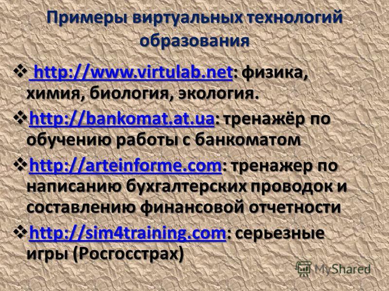 Примеры виртуальных технологий образования http://www.virtulab.net: физика, химия, биология, экология. http://www.virtulab.net: физика, химия, биология, экология. http://www.virtulab.net http://www.virtulab.net http://bankomat.at.ua: тренажёр по обуч