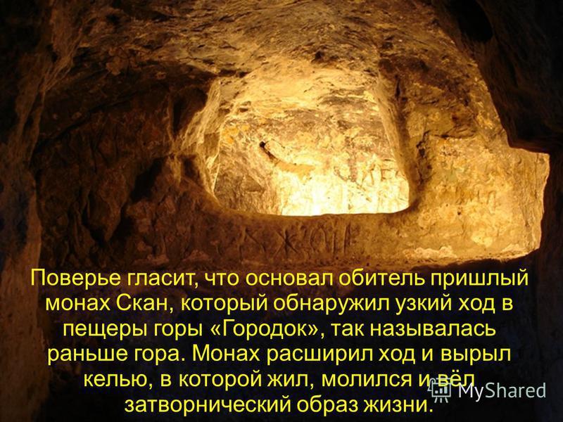 Поверье гласит, что основал обитель пришлый монах Скан, который обнаружил узкий ход в пещеры горы «Городок», так называлась раньше гора. Монах расширил ход и вырыл келью, в которой жил, молился и вёл затворнический образ жизни.