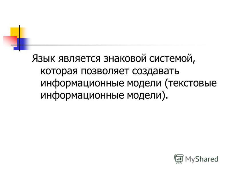 Язык является знаковой системой, которая позволяет создавать информационные модели (текстовые информационные модели).