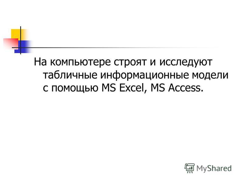 На компьютере строят и исследуют табличные информационные модели с помощью MS Excel, MS Access.