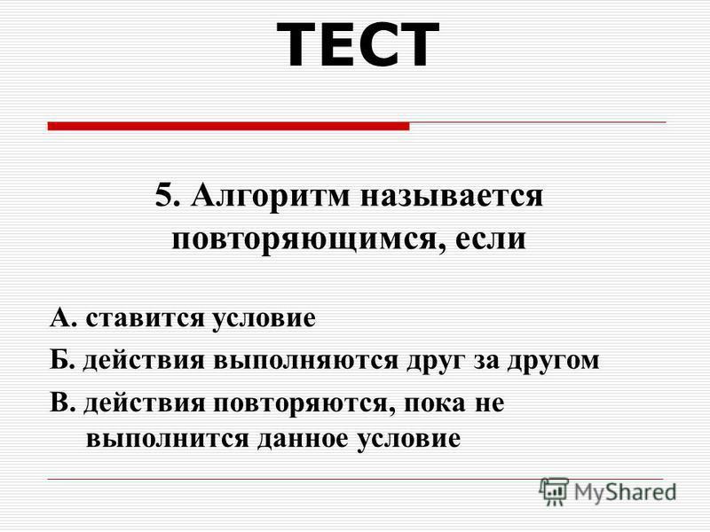 ТЕСТ А. выполнение действий зависит от условия Б. действия выполняются друг за другом В. действия повторяются многократно 4. Алгоритм называется условным, если