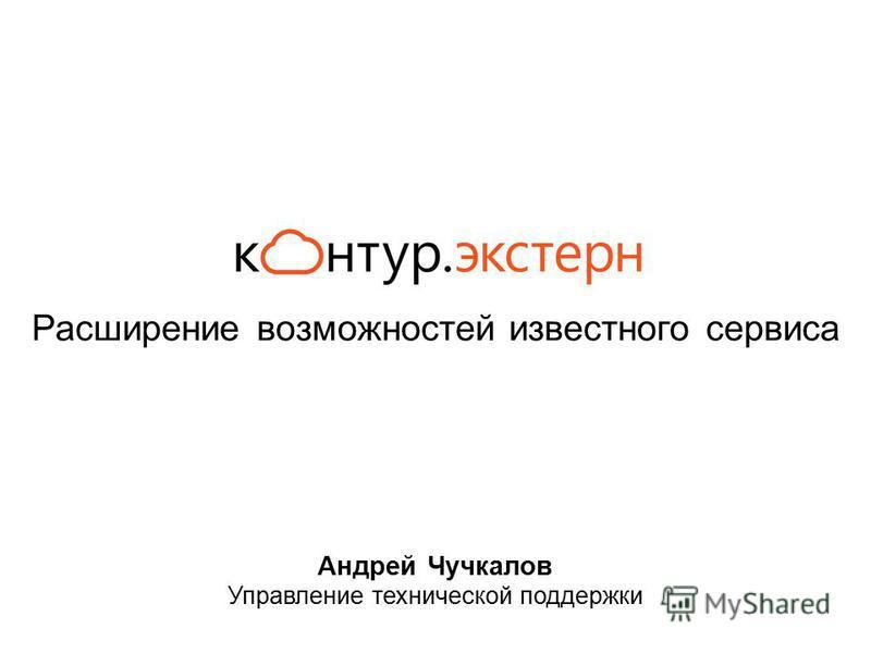 Расширение возможностей известного сервиса Андрей Чучкалов Управление технической поддержки
