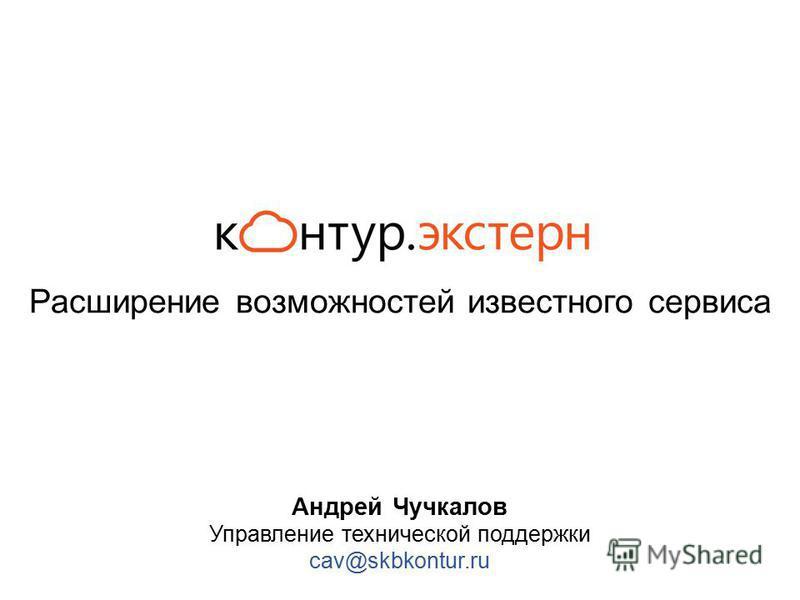 Расширение возможностей известного сервиса Андрей Чучкалов Управление технической поддержки cav@skbkontur.ru