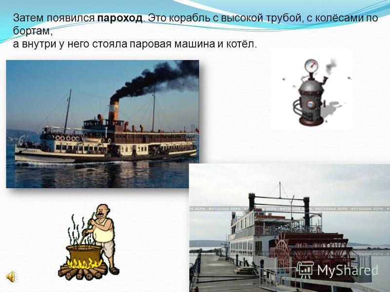 Затем появился пароход. Это корабль с высокой трубой, с колёсами по бортам, а внутри у него стояла паровая машина и котёл.