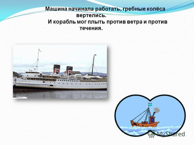 Машина начинала работать, гребные колёса вертелись. И корабль мог плыть против ветра и против течения.