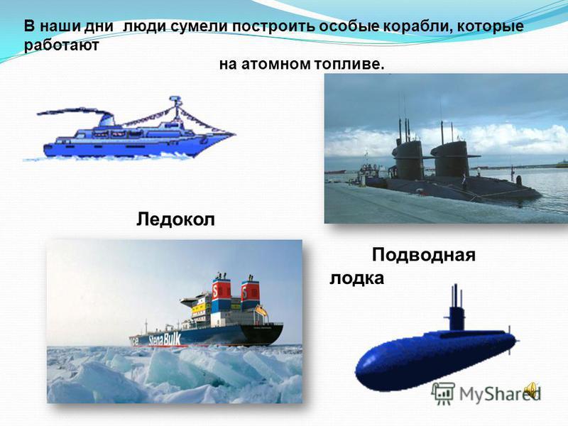 В наши дни люди сумели построить особые корабли, которые работают на атомном топливе. Ледокол Подводная лодка