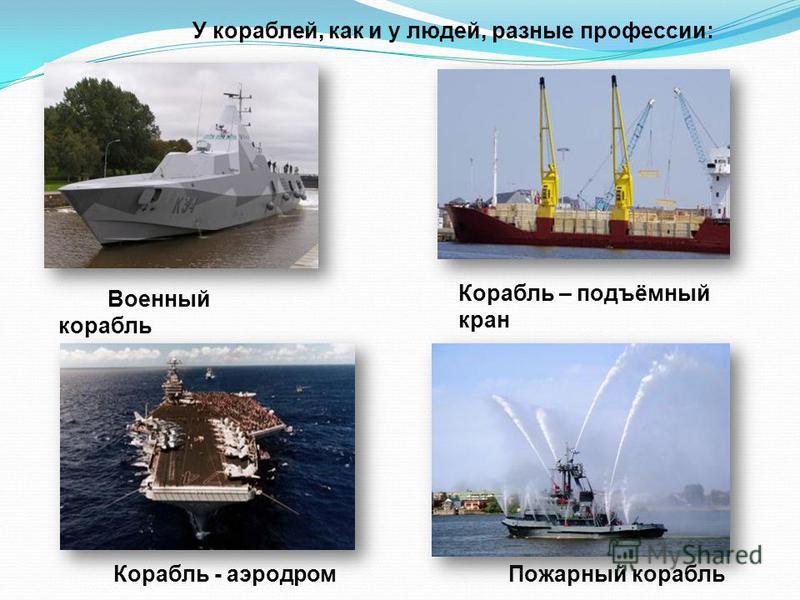 У кораблей, как и у людей, разные профессии: Военный корабль Корабль – подъёмный кран Корабль - аэродром Пожарный корабль