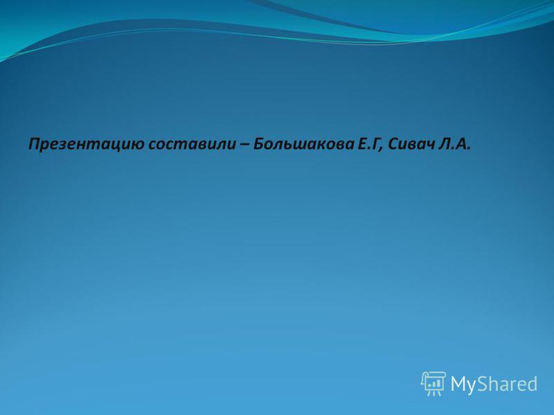 Презентацию составили – Большакова Е.Г, Сивач Л.А.