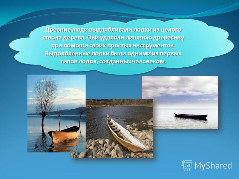 Древние люди выдалбливали лодки из целого ствола дерева. Они удаляли лишнюю древесину при помощи своих простых инструментов. Выдолбленные лодки были одними из первых типов лодок, созданных человеком.