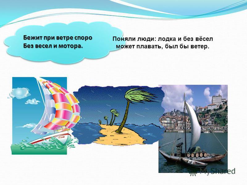 Бежит при ветре споро Без весел и мотора. Поняли люди: лодка и без вёсел может плавать, был бы ветер.