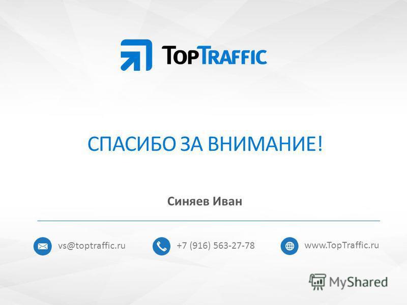 СПАСИБО ЗА ВНИМАНИЕ! Синяев Иван +7 (916) 563-27-78 www.TopTraffic.ru vs@toptraffic.ru