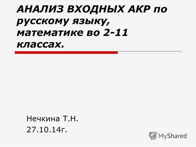 АНАЛИЗ ВХОДНЫХ АКР по русскому языку, математике во 2-11 классах. Нечкина Т.Н. 27.10.14 г.