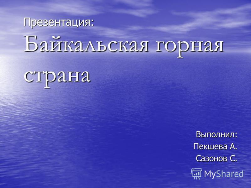 Презентация: Байкальская горная страна Выполнил: Пекшева А. Сазонов С.