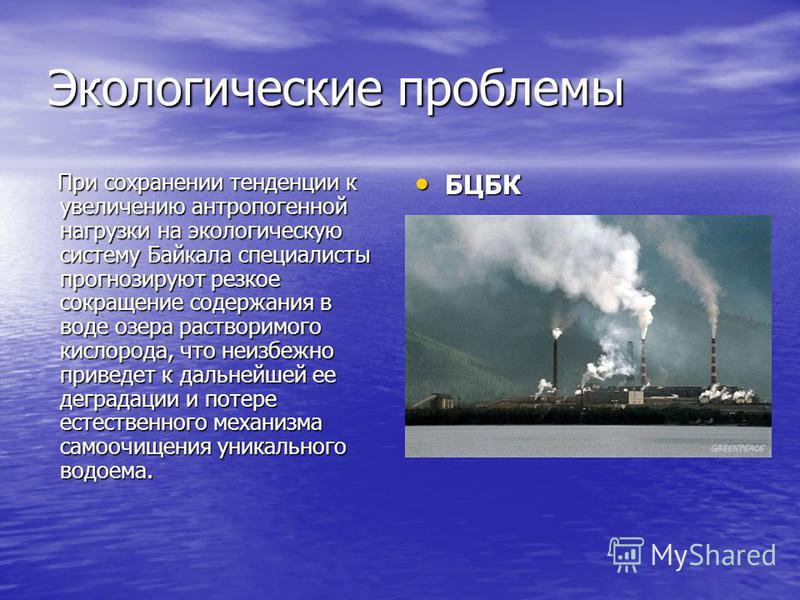 Экологические проблемы При сохранении тенденции к увеличению антропогенной нагрузки на экологическую систему Байкала специалисты прогнозируют резкое сокращение содержания в воде озера растворимого кислорода, что неизбежно приведет к дальнейшей ее дег