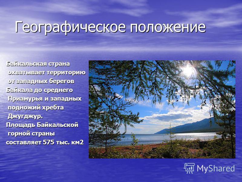 Географическое положение Байкальская страна охватывает территорию охватывает территорию от западных берегов от западных берегов Байкала до среднего Приамурья и западных Приамурья и западных подножий хребта подножий хребта Джугджур. Джугджур. Площадь