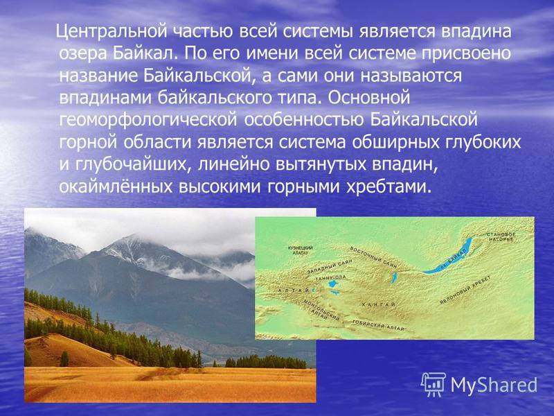 Центральной частью всей системы является впадина озера Байкал. По его имени всей системе присвоено название Байкальской, а сами они называются впадинами байкальского типа. Основной геоморфологической особенностью Байкальской горной области является с
