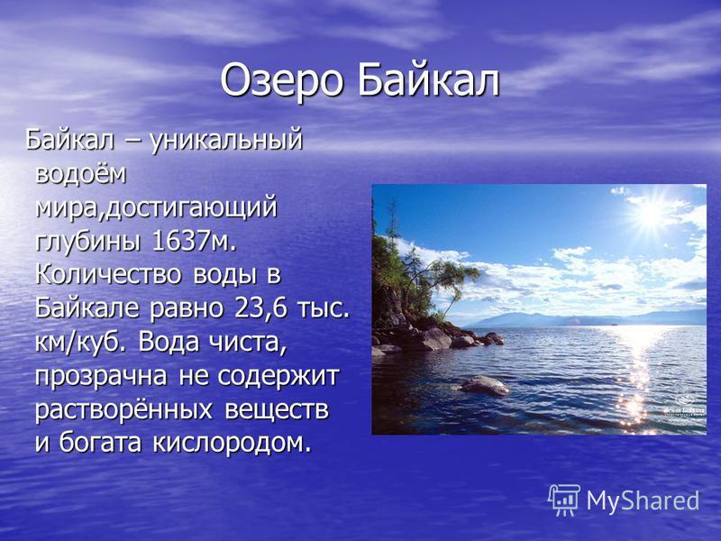 Озеро Байкал Байкал – уникальный водоём мира,достигающий глубины 1637 м. Количество воды в Байкале равно 23,6 тыс. км/куб. Вода чиста, прозрачна не содержит растворённых веществ и богата кислородом. Байкал – уникальный водоём мира,достигающий глубины