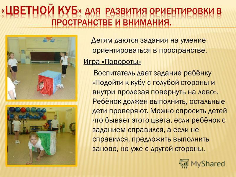 Детям даются задания на умение ориентироваться в пространстве. Игра «Повороты» Воспитатель дает задание ребёнку «Подойти к кубу с голубой стороны и внутри пролезая повернуть на лево». Ребёнок должен выполнить, остальные дети проверяют. Можно спросить
