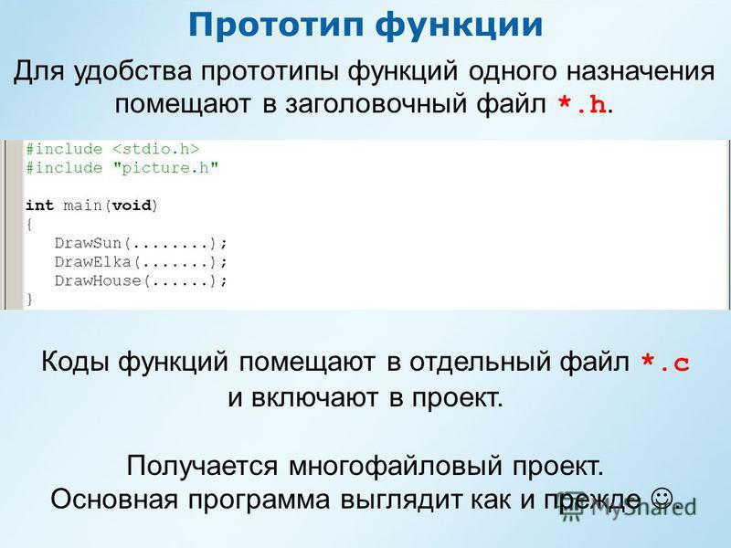 Прототип функции Для удобства прототипы функций одного назначения помещают в заголовочный файл *.h. Коды функций помещают в отдельный файл *.с и включают в проект. Получается многофайловый проект. Основная программа выглядит как и прежде.
