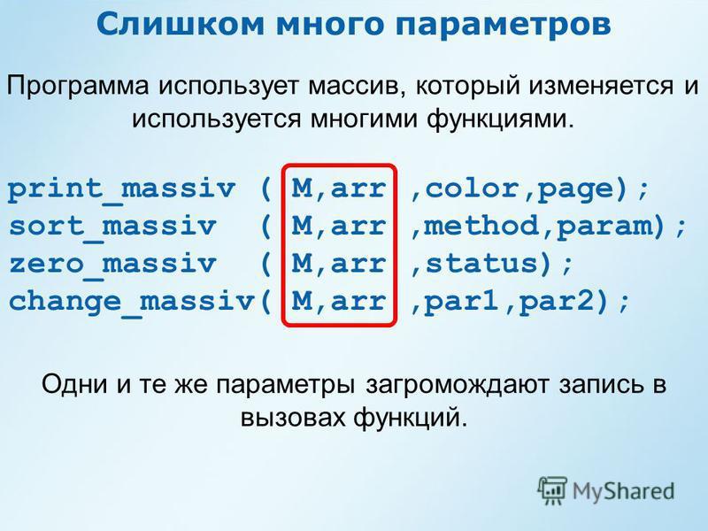 Слишком много параметров Программа использует массив, который изменяется и используется многими функциями. print_massiv ( M,arr,color,page); sort_massiv ( M,arr,method,param); zero_massiv ( M,arr,status); change_massiv( M,arr,par1,par2); Одни и те же