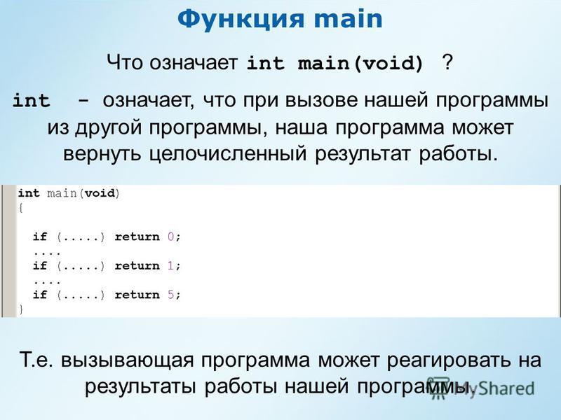 Функция main Что означает int main(void) ? int - означает, что при вызове нашей программы из другой программы, наша программа может вернуть целочисленный результат работы. Т.е. вызывающая программа может реагировать на результаты работы нашей програм