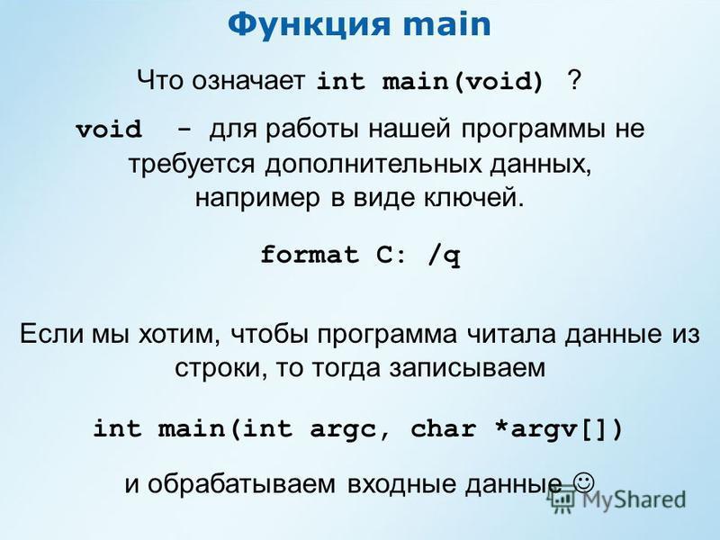 Функция main Что означает int main(void) ? void - для работы нашей программы не требуется дополнительных данных, например в виде ключей. format C: /q int main(int argc, char *argv[]) Если мы хотим, чтобы программа читала данные из строки, то тогда за