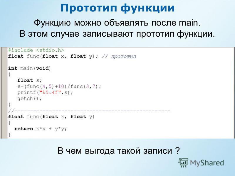 Прототип функции Функцию можно объявлять после main. В этом случае записывают прототип функции. В чем выгода такой записи ?