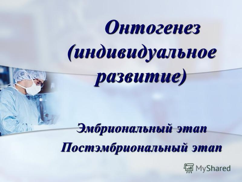 Онтогенез (индивидуальное развитие) Онтогенез (индивидуальное развитие) Эмбриональный этап Постэмбриональный этап