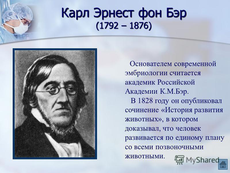 Карл Эрнест фон Бэр (1792 – 1876) Основателем современной эмбриологии считается академик Российской Академии К.М.Бэр. В 1828 году он опубликовал сочинение «История развития животных», в котором доказывал, что человек развивается по единому плану со в