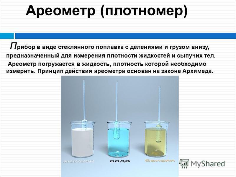 Ареометр (плотномер) прибор в виде стеклянного поплавка с делениями и грузом внизу, предназначенный для измерения плотности жидкостей и сыпучих тел. Ареометр погружается в жидкость, плотность которой необходимо измерить. Принцип действия ареометра ос