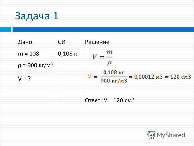 Задача 1 Дано: m = 108 г ρ = 900 кг/м 3 СИ 0,108 кг Решение Ответ: V = 120 см 3 V – ?