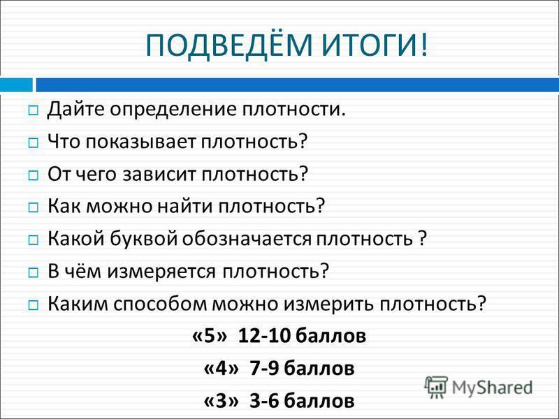 ПОДВЕДЁМ ИТОГИ ! Дайте определение плотности. Что показывает плотность ? От чего зависит плотность ? Как можно найти плотность ? Какой буквой обозначается плотность ? В чём измеряется плотность ? Каким способом можно измерить плотность ? «5» 12-10 ба