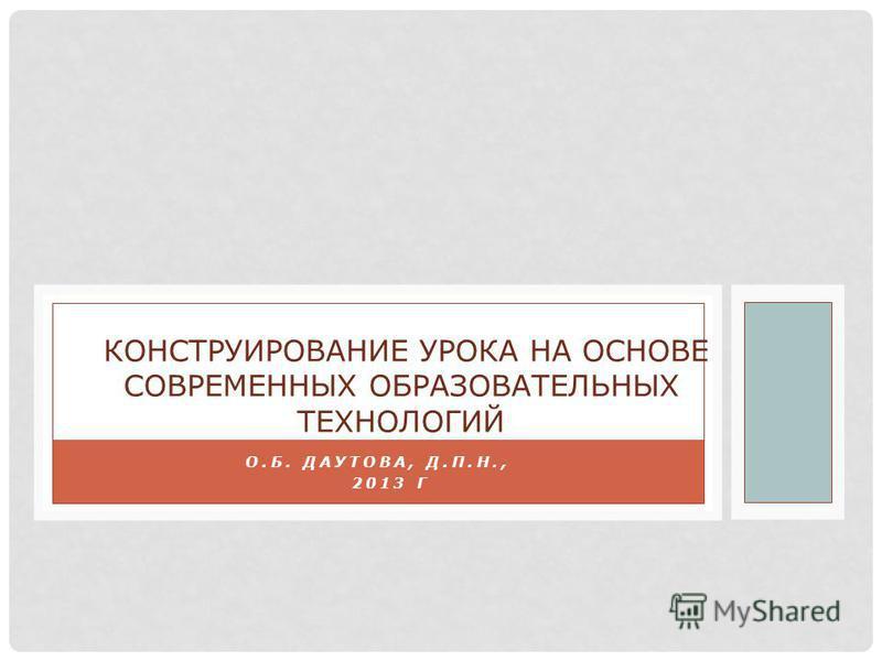 О.Б. ДАУТОВА, Д.П.Н., 2013 Г КОНСТРУИРОВАНИЕ УРОКА НА ОСНОВЕ СОВРЕМЕННЫХ ОБРАЗОВАТЕЛЬНЫХ ТЕХНОЛОГИЙ