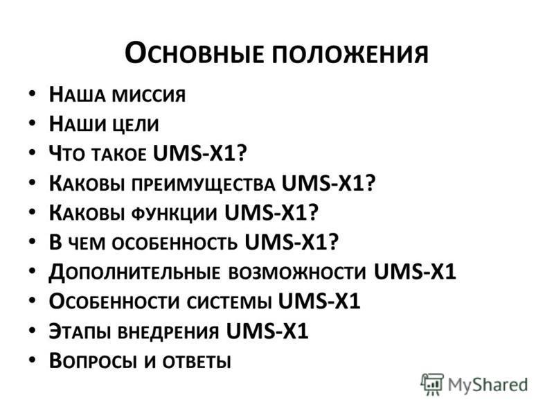 О СНОВНЫЕ ПОЛОЖЕНИЯ Н АША МИССИЯ Н АШИ ЦЕЛИ Ч ТО ТАКОЕ UMS-X1? К АКОВЫ ПРЕИМУЩЕСТВА UMS-X1? К АКОВЫ ФУНКЦИИ UMS-X1? В ЧЕМ ОСОБЕННОСТЬ UMS-X1? Д ОПОЛНИТЕЛЬНЫЕ ВОЗМОЖНОСТИ UMS-X1 О СОБЕННОСТИ СИСТЕМЫ UMS-X1 Э ТАПЫ ВНЕДРЕНИЯ UMS-X1 В ОПРОСЫ И ОТВЕТЫ