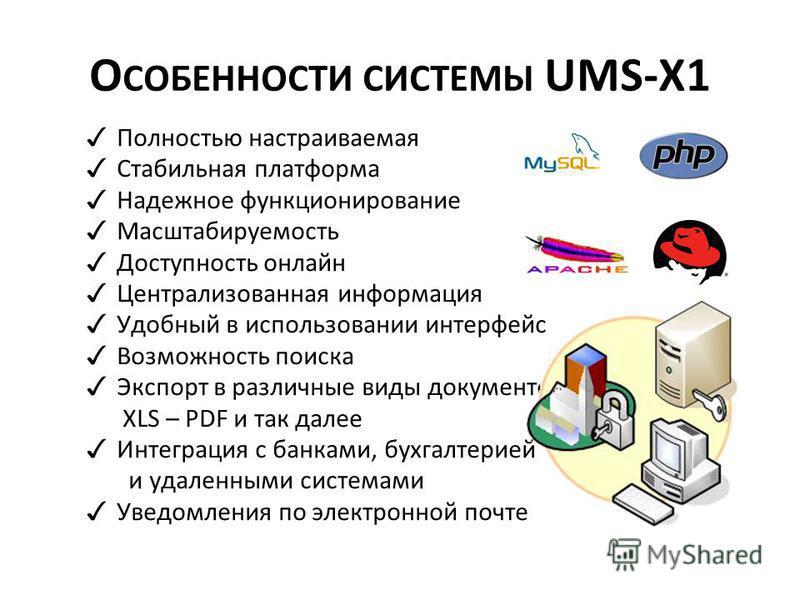 О СОБЕННОСТИ СИСТЕМЫ UMS-X1 Полностью настраиваемая Стабильная платформа Надежное функционирование Масштабируемость Доступность онлайн Централизованная информация Удобный в использовании интерфейс Возможность поиска Экспорт в различные виды документо