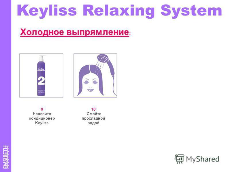 9 Нанесите кондиционер Keyliss 10 Смойте прохладной водой Keyliss Relaxing System Холодное выпрямление Холодное выпрямление :