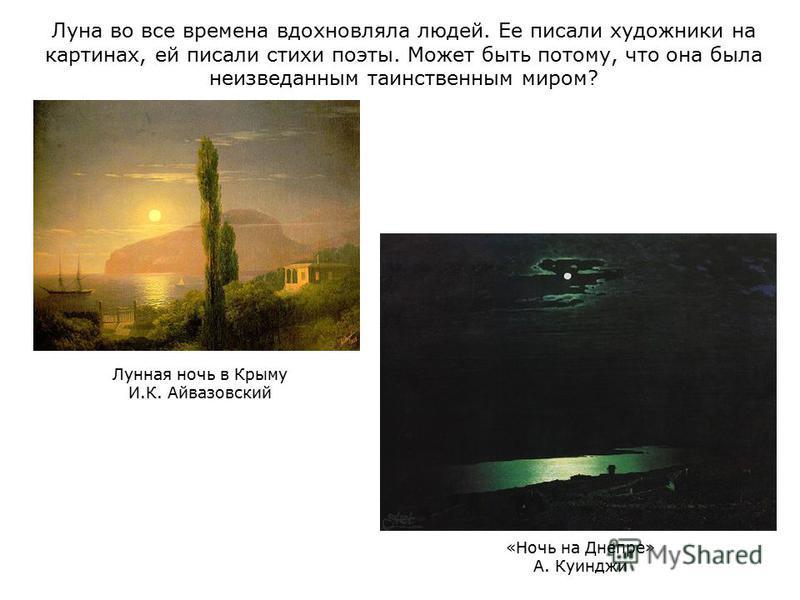 Луна во все времена вдохновляла людей. Ее писали художники на картинах, ей писали стихи поэты. Может быть потому, что она была неизведанным таинственным миром? Лунная ночь в Крыму И.К. Айвазовский «Ночь на Днепре» А. Куинджи