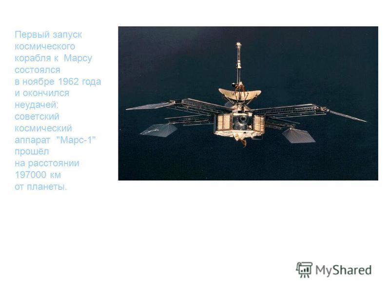 Первый запуск космического корабля к Марсу состоялся в ноябре 1962 года и окончился неудачей: советский космический аппарат Марс-1 прошёл на расстоянии 197000 км от планеты.
