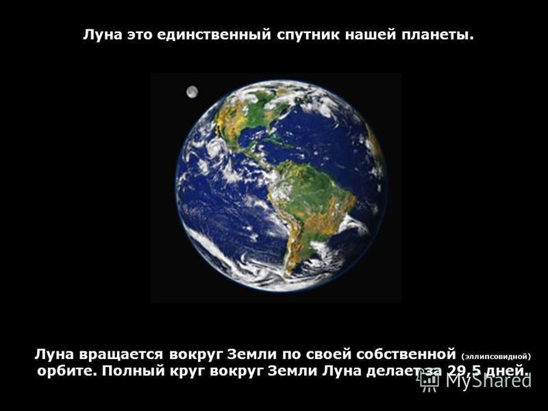 Луна это единственный спутник нашей планеты. Луна вращается вокруг Земли по своей собственной (эллипсовидной) орбите. Полный круг вокруг Земли Луна делает за 29,5 дней.