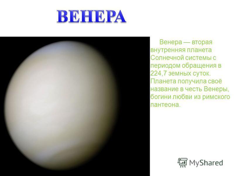 Венера вторая внутренняя планета Солнечной системы с периодом обращения в 224,7 земных суток. Планета получила своё название в честь Венеры, богини любви из римского пантеона.