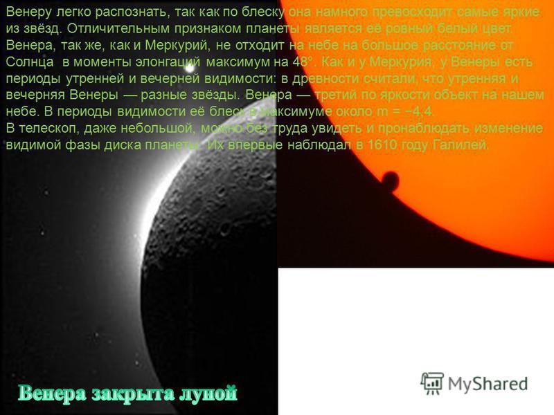 Венеру легко распознать, так как по блеску она намного превосходит самые яркие из звёзд. Отличительным признаком планеты является её ровный белый цвет. Венера, так же, как и Меркурий, не отходит на небе на большое расстояние от Солнца в моменты элонг