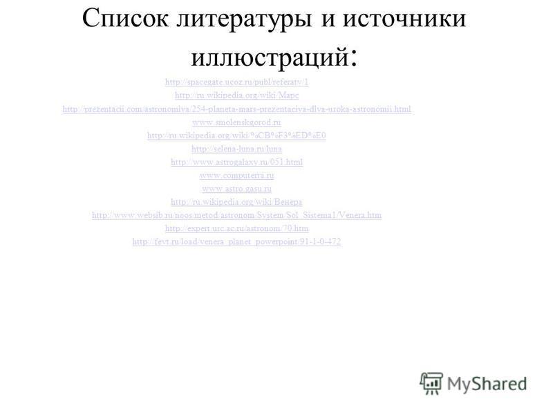 Список литературы и источники иллюстраций : http://spacegate.ucoz.ru/publ/referaty/1 http://ru.wikipedia.org/wiki/Марс http://prezentacii.com/astronomiya/254-planeta-mars-prezentaciya-dlya-uroka-astronomii.html www.smolenskgorod.ru http://ru.wikipedi