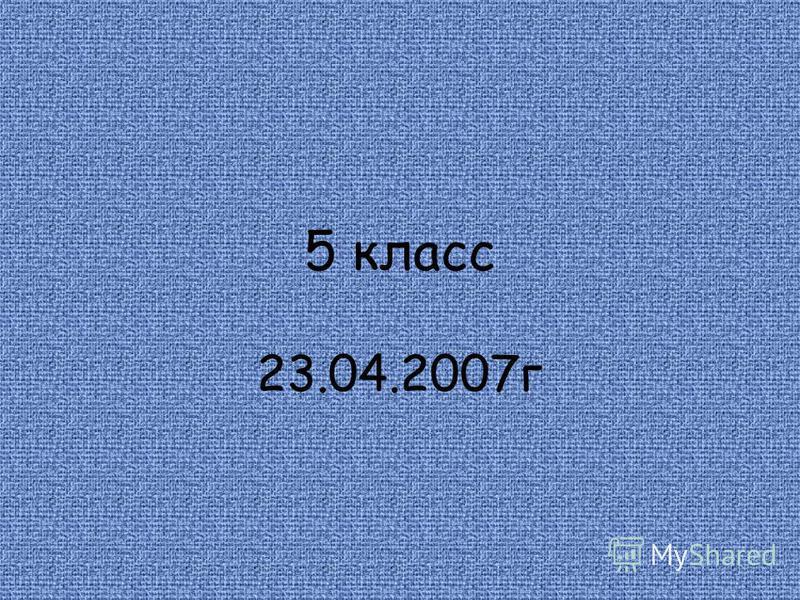 5 класс 23.04.2007 г