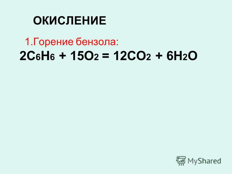 ОКИСЛЕНИЕ 1. Горение бензола: 2С 6 Н 6 + 15О 2 = 12СО 2 + 6Н 2 О