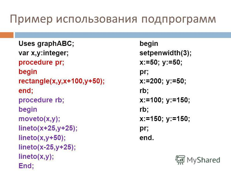 Пример использования подпрограмм Uses graphABC; var x,y:integer; procedure pr; begin rectangle(x,y,x+100,y+50); end; procedure rb; begin moveto(x,y); lineto(x+25,y+25); lineto(x,y+50); lineto(x-25,y+25); lineto(x,y); End; begin setpenwidth(3); x:=50;