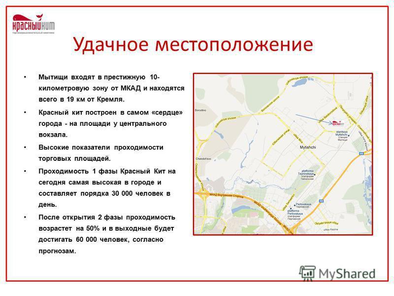 Удачное местоположение Мытищи входят в престижную 10- километровую зону от МКАД и находятся всего в 19 км от Кремля. Красный кит построен в самом «сердце» города - на площади у центрального вокзала. Высокие показатели проходимости торговых площадей.