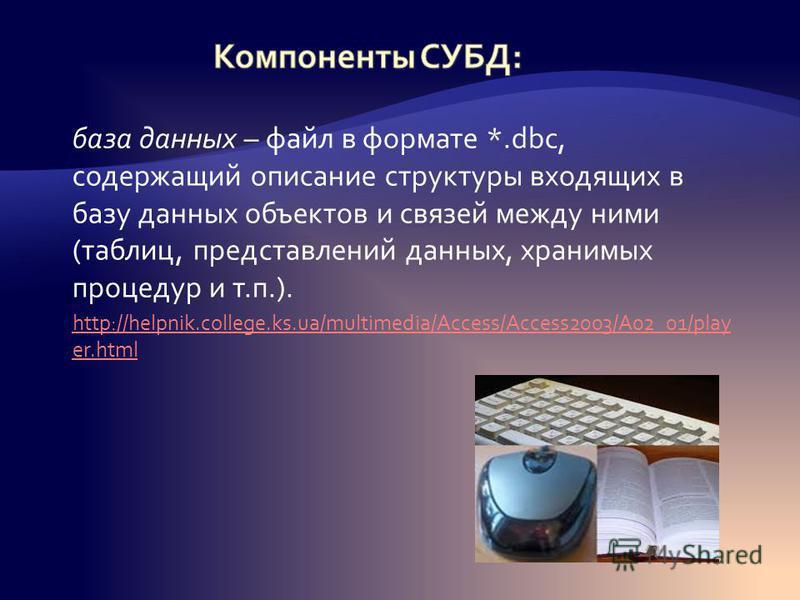 база данных – файл в формате *.dbc, содержащий описание структуры входящих в базу данных объектов и связей между ними (таблиц, представлений данных, хранимых процедур и т.п.). http://helpnik.college.ks.ua/multimedia/Access/Access2003/A02_01/play er.h