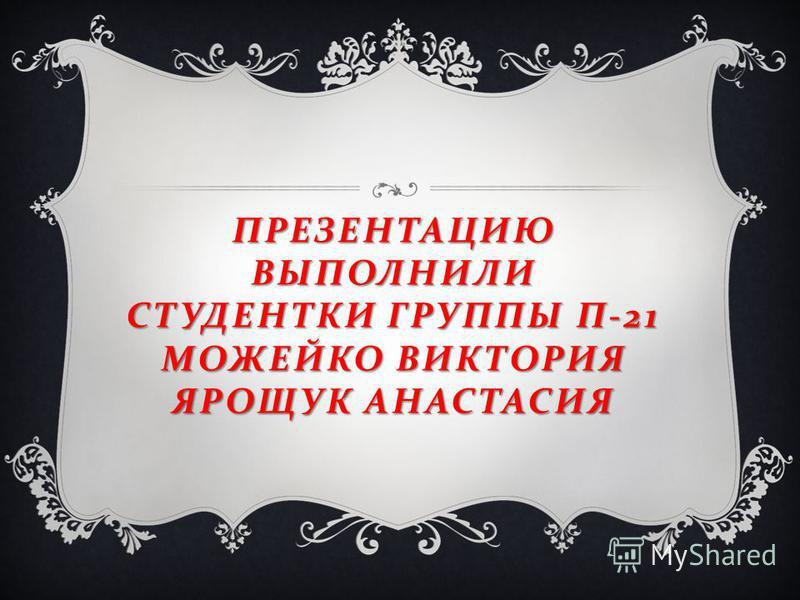 ПРЕЗЕНТАЦИЮ ВЫПОЛНИЛИ СТУДЕНТКИ ГРУППЫ П -21 МОЖЕЙКО ВИКТОРИЯ ЯРОЩУК АНАСТАСИЯ